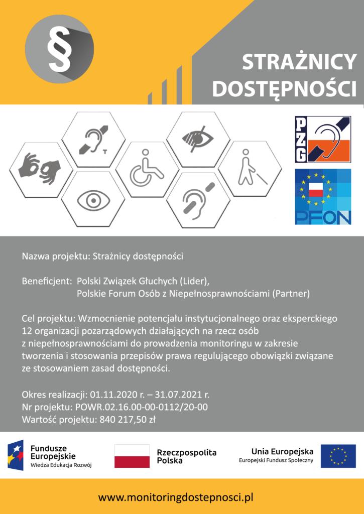 Nazwa projektu: Strażnicy dostępności  Numer projektu: POWR.02.16.00-00-0112/20-00  Beneficjent: Polski Związek Głuchych (Lider), Polskie Forum Osób Niepełnosprawnych (Partner) Okres realizacji: 01.11.2020 r. – 31.07.2021 r.  Wartość projektu: 840 217,50 zł  Projekt współfinansowany jest ze środków Europejskiego Funduszy Społecznego, Program Operacyjny Wiedza Edukacja Rozwój, w ramach Działania 2.16 Usprawnienie procesu stanowienia prawa.  Cel projektu: Celem głównym projektu jest wzmocnienie potencjału instytucjonalnego oraz eksperckiego 12 organizacji pozarządowych działających na rzecz osób z niepełnosprawnościami do prowadzenia monitoringu w zakresie tworzenia i stosowania przepisów prawa regulującego obowiązki związane ze stosowaniem zasad dostępności.